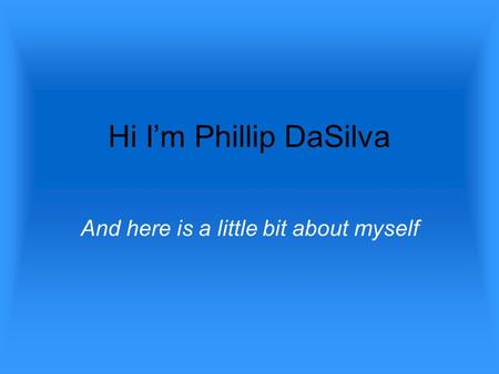 Hi I'm Phillip DaSilva And here is a little bit about myself.
