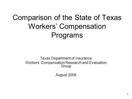 1 Comparison of the State of Texas Workers' Compensation Programs Texas Department of Insurance Workers' Compensation Research and Evaluation Group August.