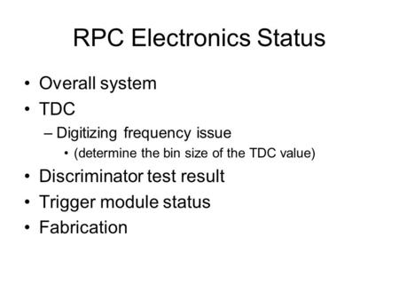 RPC Electronics Status Overall system TDC –Digitizing frequency issue (determine the bin size of the TDC value) Discriminator test result Trigger module.