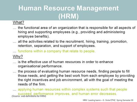 <strong>HRM</strong>: Leading teams – G. Grote ETHZ, Spring Semester 09 Human Resource Management (<strong>HRM</strong>) What? …the functional area of an organization that is responsible.