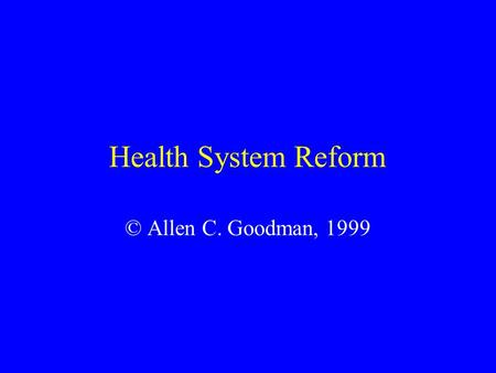 Health System Reform © Allen C. Goodman, 1999. 2 Major Themes Lower costs, or lower growth in costs. Provision of (more) equitable access to care for.