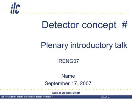 Global Design Effort Detector concept # Plenary introductory talk IRENG07 Name September 17, 2007.