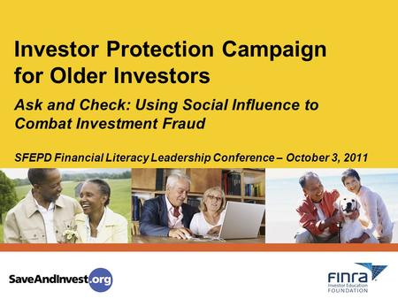 Ask and Check: Using Social Influence to Combat Investment Fraud SFEPD Financial Literacy Leadership Conference – October 3, 2011 Investor Protection Campaign.