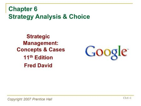 Copyright 2007 Prentice Hall Ch 6 -1 Chapter 6 Strategy Analysis & Choice Strategic Management: Concepts & Cases 11 th Edition Fred David.