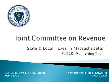 State & Local Taxes in Massachusetts Fall 2009 Listening Tour Representative Jay R. Kaufman Senator Benjamin B. Downing House Chair Senate Chair.