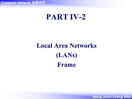 <strong>Computer</strong> <strong>Network</strong> 實踐資管 Wang-Jiunn Cheng 2004 PART IV-2 Local Area <strong>Networks</strong> (LANs) Frame.