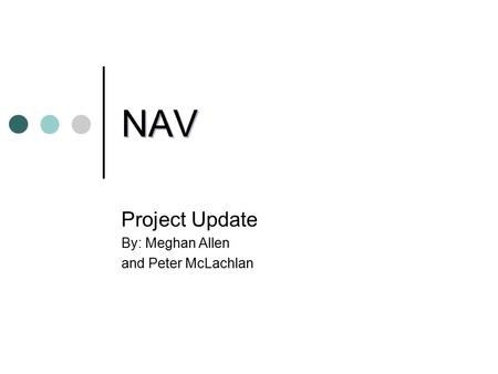 NAV Project Update By: Meghan Allen and Peter McLachlan.