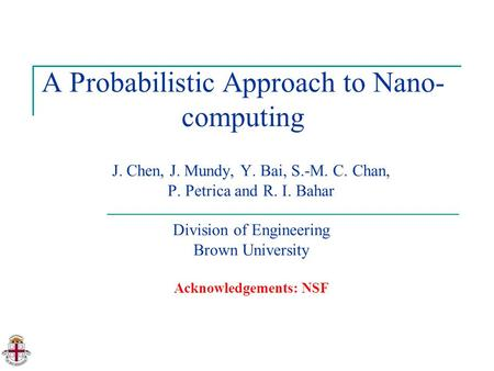 A Probabilistic Approach to Nano- computing J. Chen, J. Mundy, Y. Bai, S.-M. C. Chan, P. Petrica and R. I. Bahar Division of Engineering Brown University.