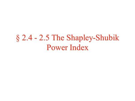 § 2.4 - 2.5 The Shapley-Shubik Power Index. The Shapley-Shubik Power Index  When discussing power of a coalition in terms of the Banzhaf Index we did.