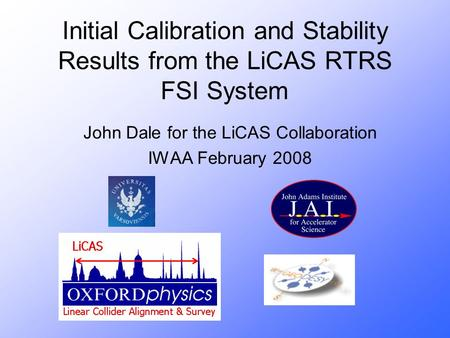 Initial Calibration and Stability Results from the LiCAS RTRS FSI System John Dale for the LiCAS Collaboration IWAA February 2008.