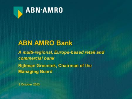 ABN AMRO Bank A multi-regional, Europe-based retail and commercial bank Rijkman Groenink, Chairman of the Managing Board 8 October 2003.