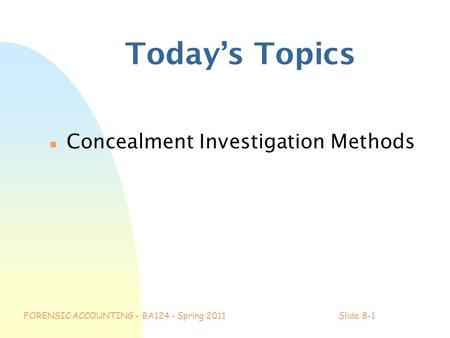 FORENSIC ACCOUNTING - BA124 - Spring 2011Slide 8-1 Today's Topics n Concealment Investigation Methods.