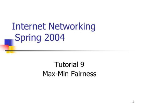 1 Internet Networking Spring 2004 Tutorial 9 Max-Min Fairness.