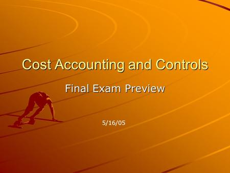 Cost Accounting and Controls Final Exam Preview 5/16/05.