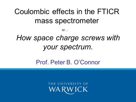 How space charge screws with your spectrum. Prof. Peter B. O'Connor Coulombic effects in the FTICR mass spectrometer or…