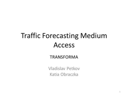 Traffic Forecasting Medium Access TRANSFORMA Vladislav Petkov Katia Obraczka 1.