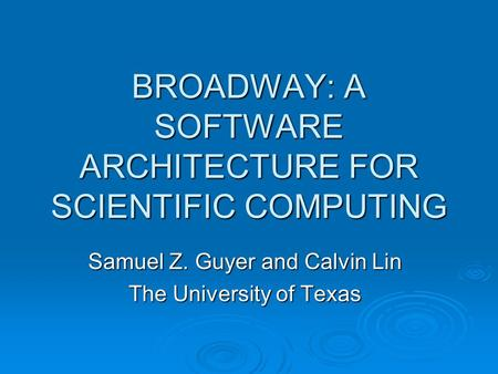 BROADWAY: A SOFTWARE ARCHITECTURE FOR SCIENTIFIC COMPUTING Samuel Z. Guyer and Calvin Lin The University of Texas.