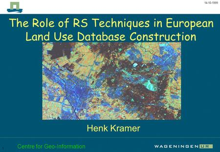 The Role of RS Techniques in European Land Use Database Construction 14-10-1999 Centre for Geo-Information 1 The Role of RS Techniques in European Land.