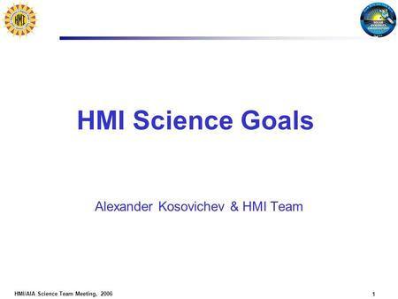 HMI/AIA Science Team Meeting, 2006 1 HMI Science Goals Alexander Kosovichev & HMI Team.