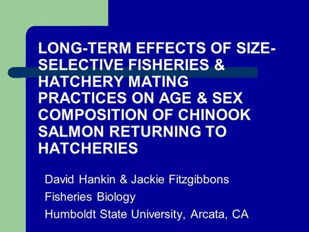 LONG-TERM EFFECTS OF SIZE- SELECTIVE FISHERIES & HATCHERY MATING PRACTICES ON AGE & SEX COMPOSITION OF CHINOOK SALMON RETURNING TO HATCHERIES David Hankin.