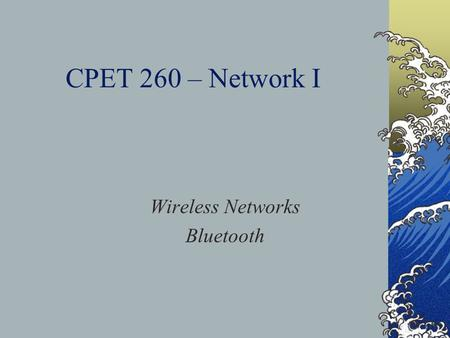 CPET 260 – Network I Wireless Networks Bluetooth.