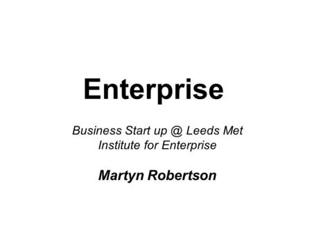 Enterprise Business Start Leeds Met Institute for Enterprise Martyn Robertson.