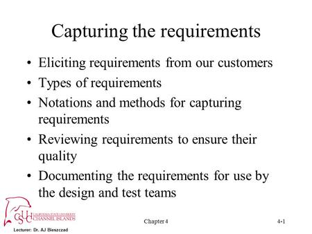 Lecturer: Dr. AJ Bieszczad Chapter 44-1 Capturing the requirements Eliciting requirements from our customers Types of requirements Notations and methods.
