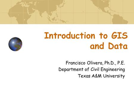 Introduction to GIS and Data Francisco Olivera, Ph.D., P.E. Department of Civil Engineering Texas A&M University.