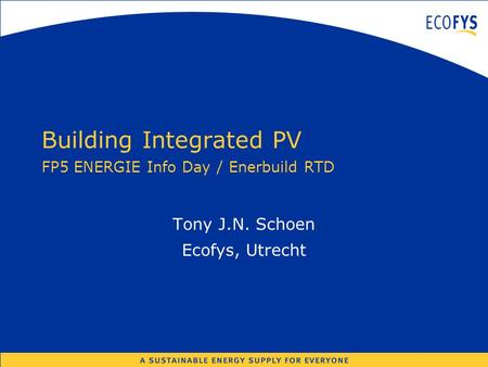 Building Integrated PV FP5 ENERGIE Info Day / Enerbuild RTD Tony J.N. Schoen Ecofys, Utrecht.