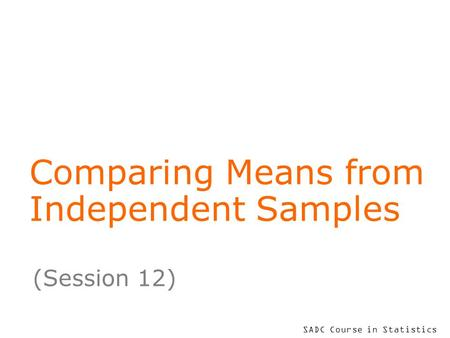 SADC Course in Statistics Comparing Means from Independent Samples (Session 12)