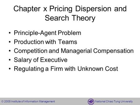 © 2005 Institute of Information Management National Chiao Tung University Chapter x Pricing Dispersion and Search Theory Principle-Agent Problem Production.