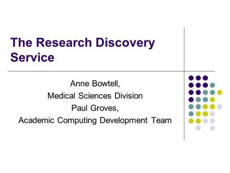 The Research Discovery Service Anne Bowtell, Medical Sciences Division Paul Groves, Academic Computing Development Team.