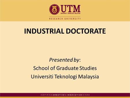 INDUSTRIAL DOCTORATE Presented by: School of Graduate Studies Universiti Teknologi Malaysia.