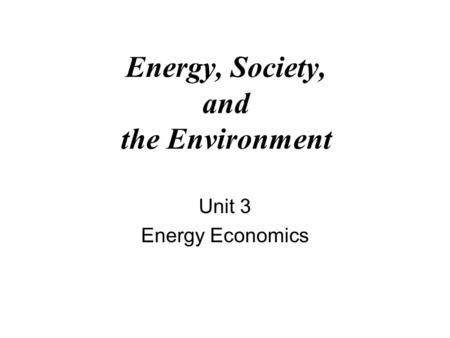 Energy, Society, and the Environment Unit 3 Energy Economics.
