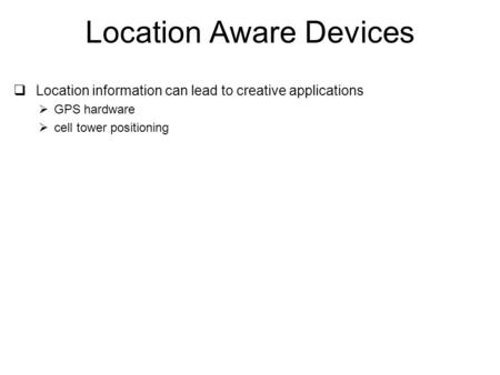 Location Aware Devices  Location information can lead to creative applications  GPS hardware  cell tower positioning.