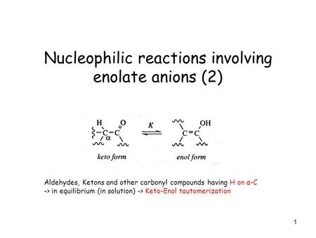 1 Nucleophilic reactions involving enolate anions (2) Aldehydes, Ketons and other carbonyl compounds having H on α-C -> in equilibrium (in solution) ->