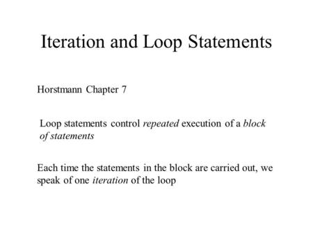 Iteration and Loop Statements Horstmann Chapter 7 Loop statements control repeated execution of a block of statements Each time the statements in the block.