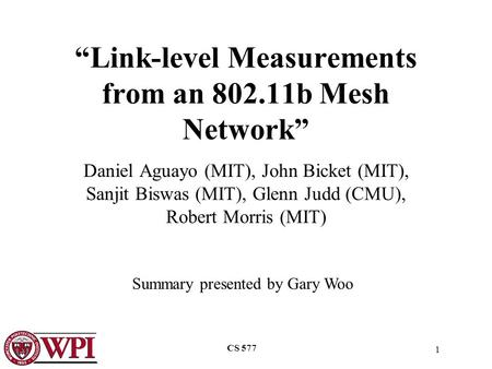 "1 CS 577 ""Link-level Measurements from an 802.11b Mesh Network"" Daniel Aguayo (MIT), John Bicket (MIT), Sanjit Biswas (MIT), Glenn Judd (CMU), Robert Morris."