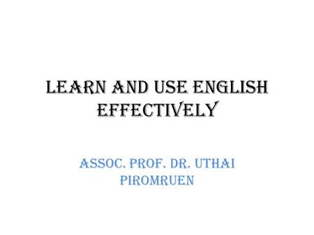 Learn and Use English Effectively Assoc. Prof. Dr. Uthai Piromruen.