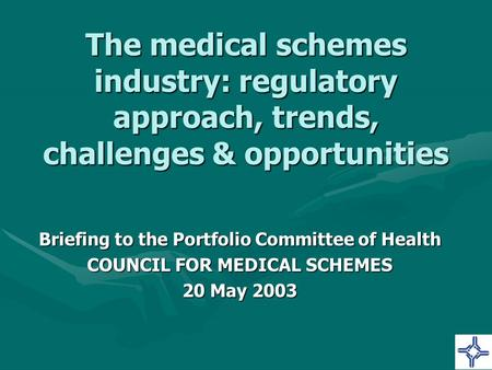 The medical <strong>schemes</strong> industry: regulatory approach, trends, challenges & opportunities Briefing to the Portfolio Committee of Health COUNCIL FOR MEDICAL.