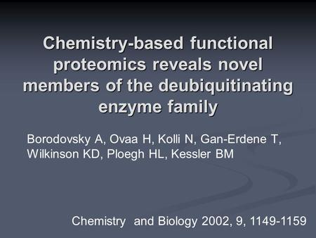 Chemistry-based functional proteomics reveals novel members of the deubiquitinating enzyme family Borodovsky A, Ovaa H, Kolli N, Gan-Erdene T, Wilkinson.