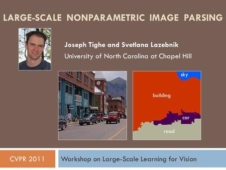LARGE-SCALE NONPARAMETRIC IMAGE PARSING Joseph Tighe and Svetlana Lazebnik University of North Carolina at Chapel Hill CVPR 2011Workshop on Large-Scale.