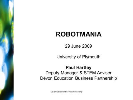 Devon Education Business Partnership ROBOTMANIA 29 June 2009 University of Plymouth Paul Hartley Deputy Manager & STEM Adviser Devon Education Business.