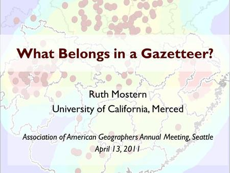 What Belongs in a Gazetteer? Ruth Mostern University of California, Merced Association of American Geographers Annual Meeting, Seattle April 13, 2011.