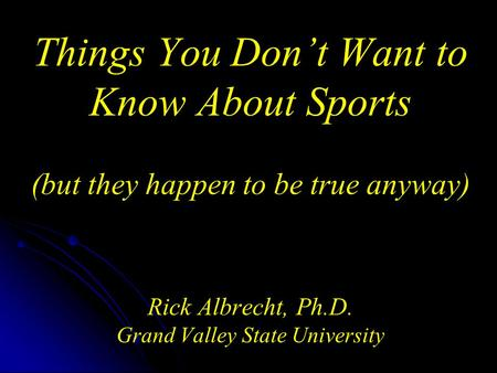 Things You Don't Want to Know About Sports (but they happen to be true anyway) Rick Albrecht, Ph.D. Grand Valley State University.