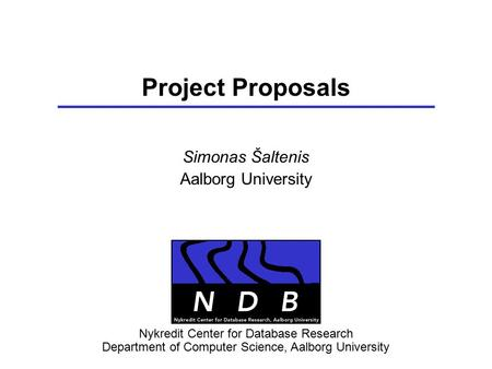 Project Proposals Simonas Šaltenis Aalborg University Nykredit Center for Database Research Department of Computer Science, Aalborg University.