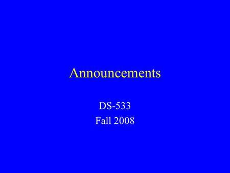 Announcements DS-533 Fall 2008. Week 1: August 25 Read: –Business Forecasting Chapter 2 Do problems: –3, 5, 7, 9, 12, Hand-in assignments –4, 8, 14.