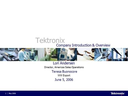 May 20061 Tektronix Lori Andersen Director, Americas Sales Operations Teresa Buonocore WW Export June 5, 2006 Company Introduction & Overview.