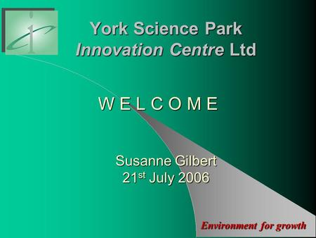 Environment for growth York Science Park Innovation Centre Ltd W E L C O M E Susanne Gilbert 21 st July 2006.