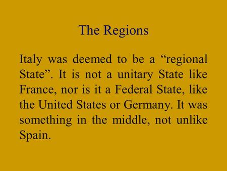 "The Regions Italy was deemed to be a ""regional State"". It is not a unitary State like France, nor is it a Federal State, like the United States or Germany."